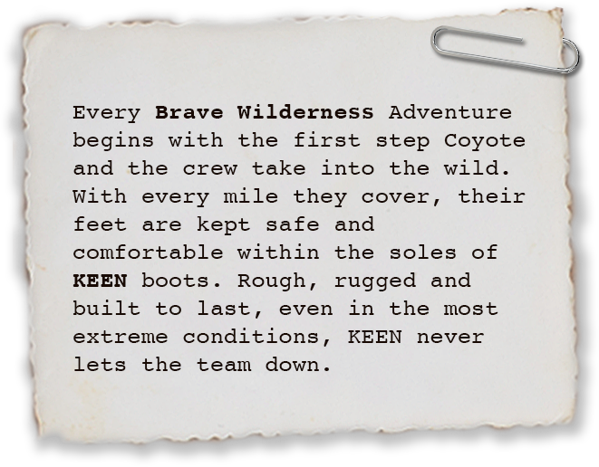 Every Brave Wilderness Adventure begins with the first step Coyote and the crew take into the wild. With every mile they cover, their feet are kept safe and comfortable within the soles of KEEN boots. Rough, rugged and built to last, even in the most extreme conditions, KEEN never lets the team down.